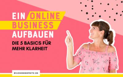 Ein Online Business aufbauen – die 5 Basics für mehr Klarheit